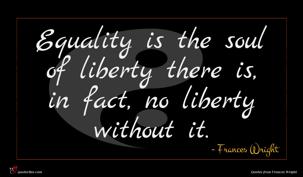Equality is the soul of liberty there is, in fact, no liberty without it.