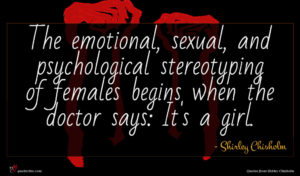 Shirley Chisholm quote : The emotional sexual and ...