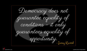Irving Kristol quote : Democracy does not guarantee ...