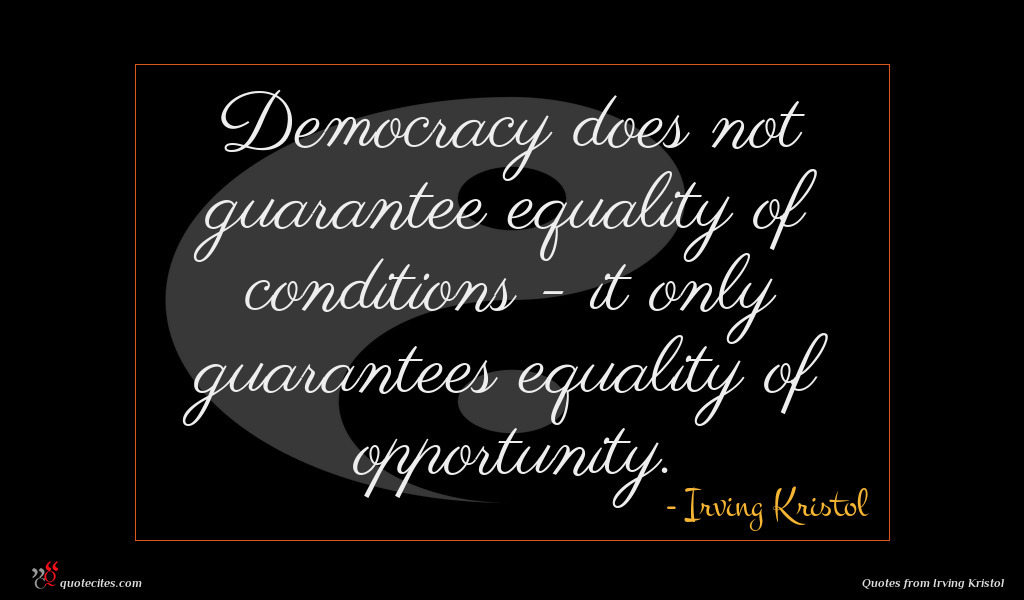 Democracy does not guarantee equality of conditions - it only guarantees equality of opportunity.