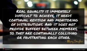 Mary Douglas quote : Real equality is immensely ...