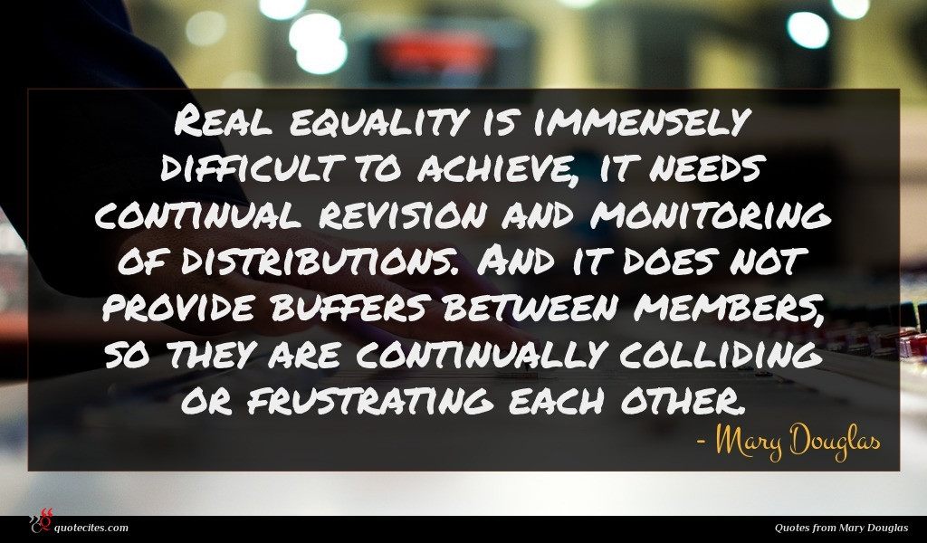 Real equality is immensely difficult to achieve, it needs continual revision and monitoring of distributions. And it does not provide buffers between members, so they are continually colliding or frustrating each other.
