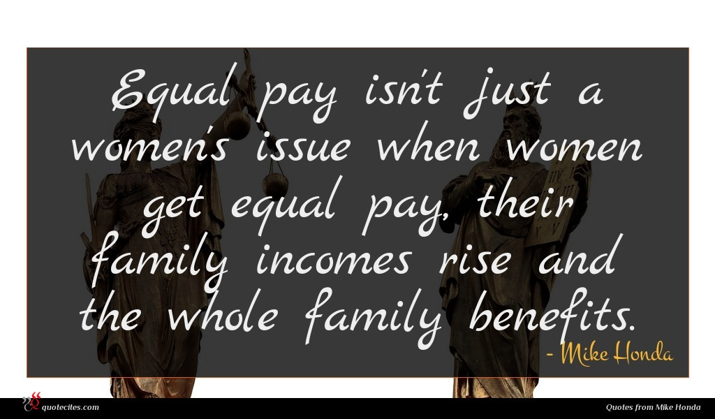 Equal pay isn't just a women's issue when women get equal pay, their family incomes rise and the whole family benefits.