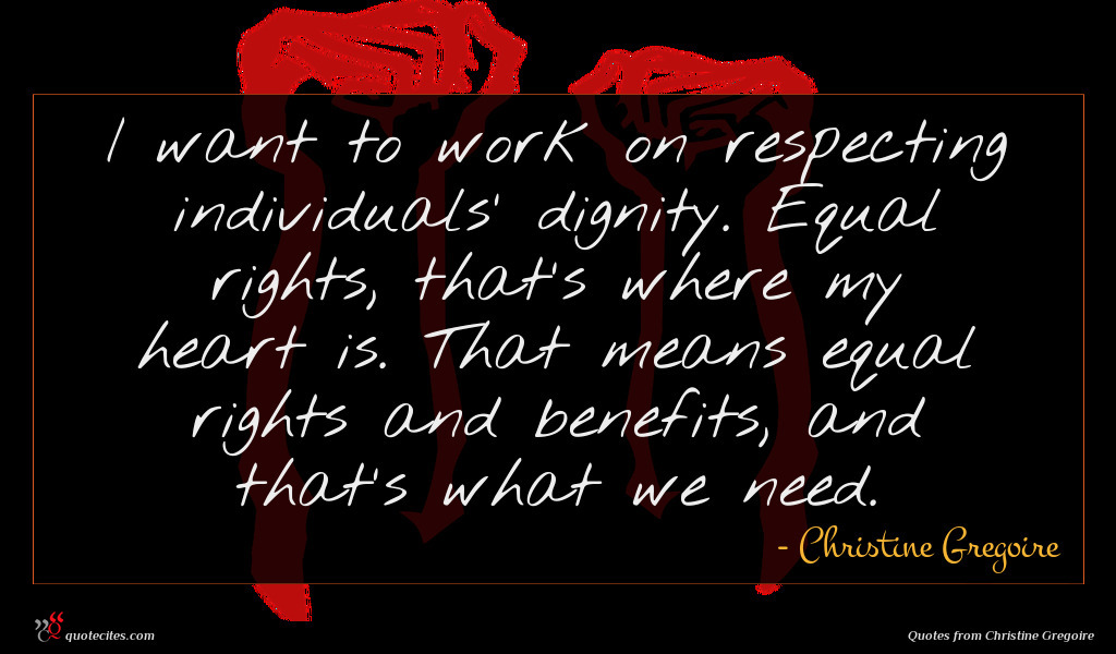 I want to work on respecting individuals' dignity. Equal rights, that's where my heart is. That means equal rights and benefits, and that's what we need.