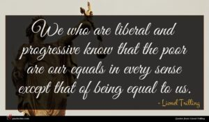 Lionel Trilling quote : We who are liberal ...