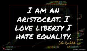 John Randolph quote : I am an aristocrat ...