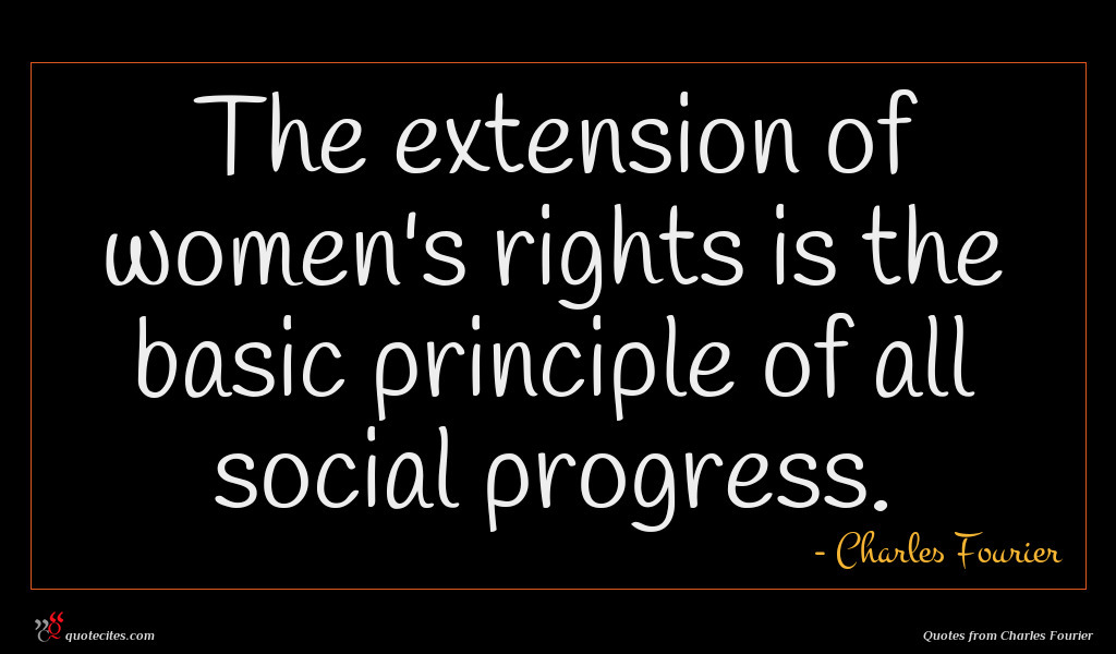The extension of women's rights is the basic principle of all social progress.