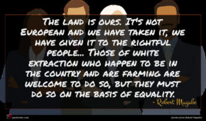 Robert Mugabe quote : The land is ours ...