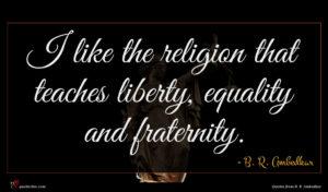 B. R. Ambedkar quote : I like the religion ...