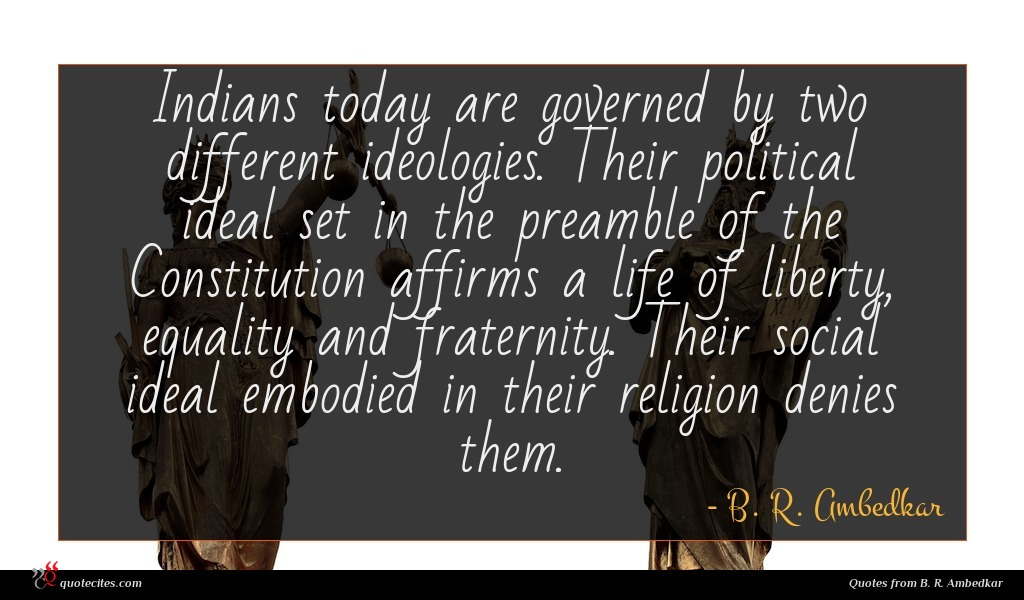 Indians today are governed by two different ideologies. Their political ideal set in the preamble of the Constitution affirms a life of liberty, equality and fraternity. Their social ideal embodied in their religion denies them.
