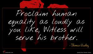 Thomas Huxley quote : Proclaim human equality as ...