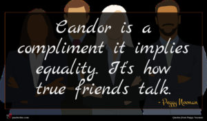 Peggy Noonan quote : Candor is a compliment ...