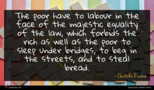 Anatole France quote : The poor have to ...