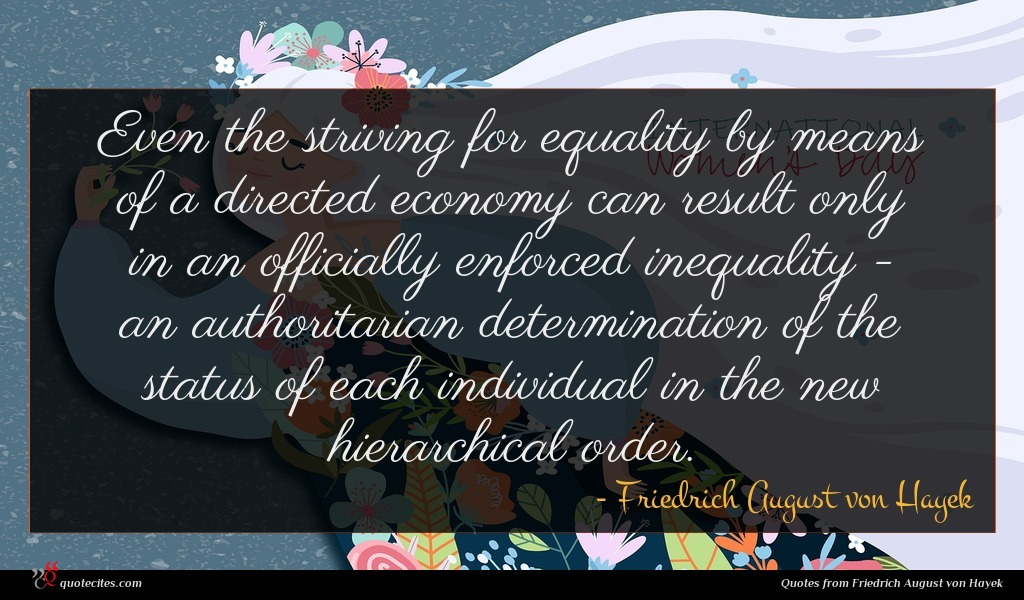 Even the striving for equality by means of a directed economy can result only in an officially enforced inequality - an authoritarian determination of the status of each individual in the new hierarchical order.