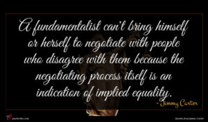 Jimmy Carter quote : A fundamentalist can't bring ...