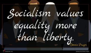 Dennis Prager quote : Socialism values equality more ...
