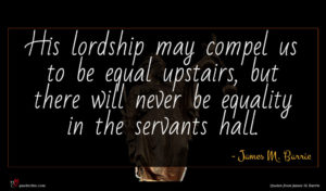 James M. Barrie quote : His lordship may compel ...