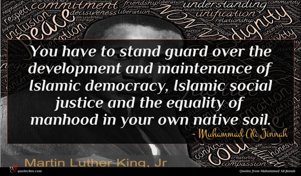 You have to stand guard over the development and maintenance of Islamic democracy, Islamic social justice and the equality of manhood in your own native soil.