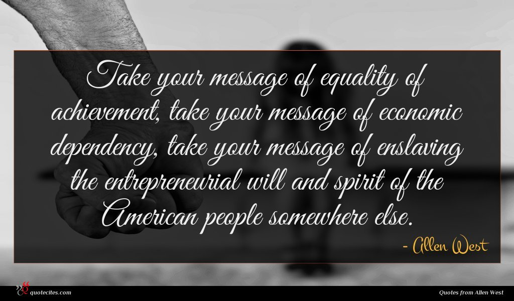 Take your message of equality of achievement, take your message of economic dependency, take your message of enslaving the entrepreneurial will and spirit of the American people somewhere else.