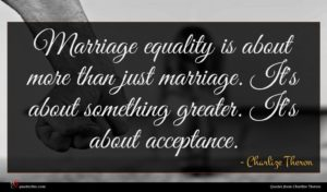 Charlize Theron quote : Marriage equality is about ...