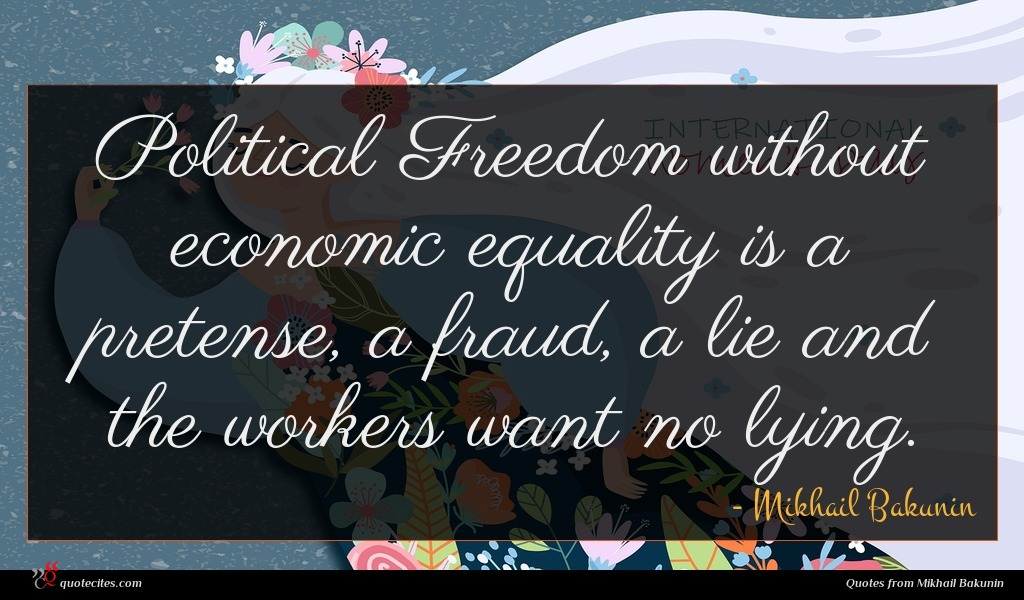 Political Freedom without economic equality is a pretense, a fraud, a lie and the workers want no lying.