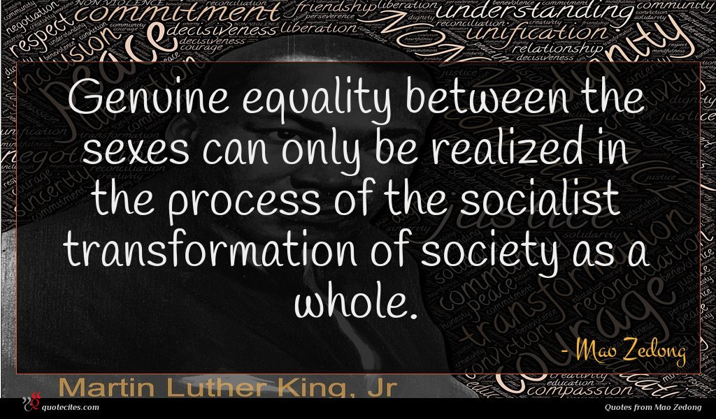 Genuine equality between the sexes can only be realized in the process of the socialist transformation of society as a whole.