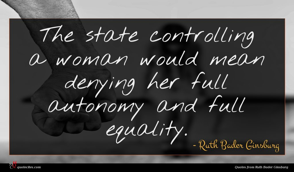 The state controlling a woman would mean denying her full autonomy and full equality.