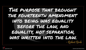 Robert Bork quote : The purpose that brought ...