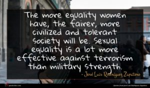 José Luis Rodríguez Zapatero quote : The more equality women ...
