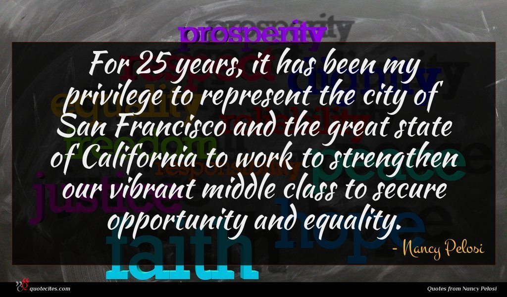 For 25 years, it has been my privilege to represent the city of San Francisco and the great state of California to work to strengthen our vibrant middle class to secure opportunity and equality.