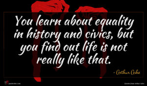 Arthur Ashe quote : You learn about equality ...