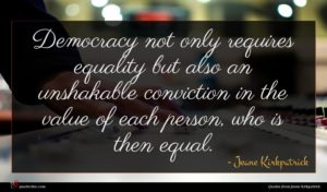 Jeane Kirkpatrick quote : Democracy not only requires ...