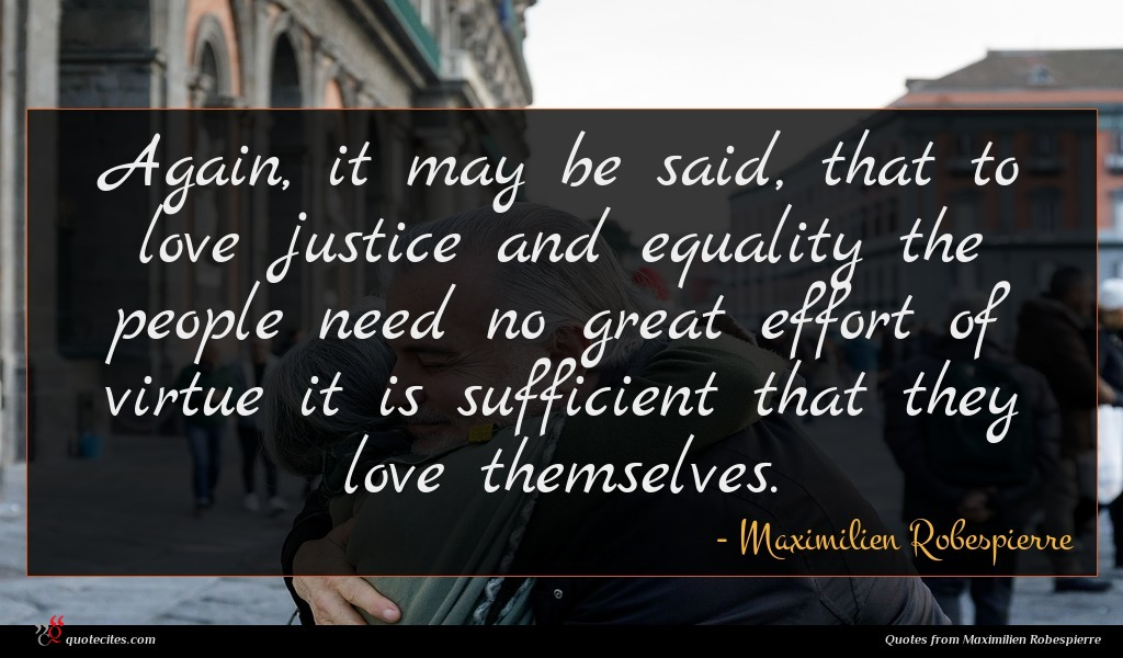 Again, it may be said, that to love justice and equality the people need no great effort of virtue it is sufficient that they love themselves.