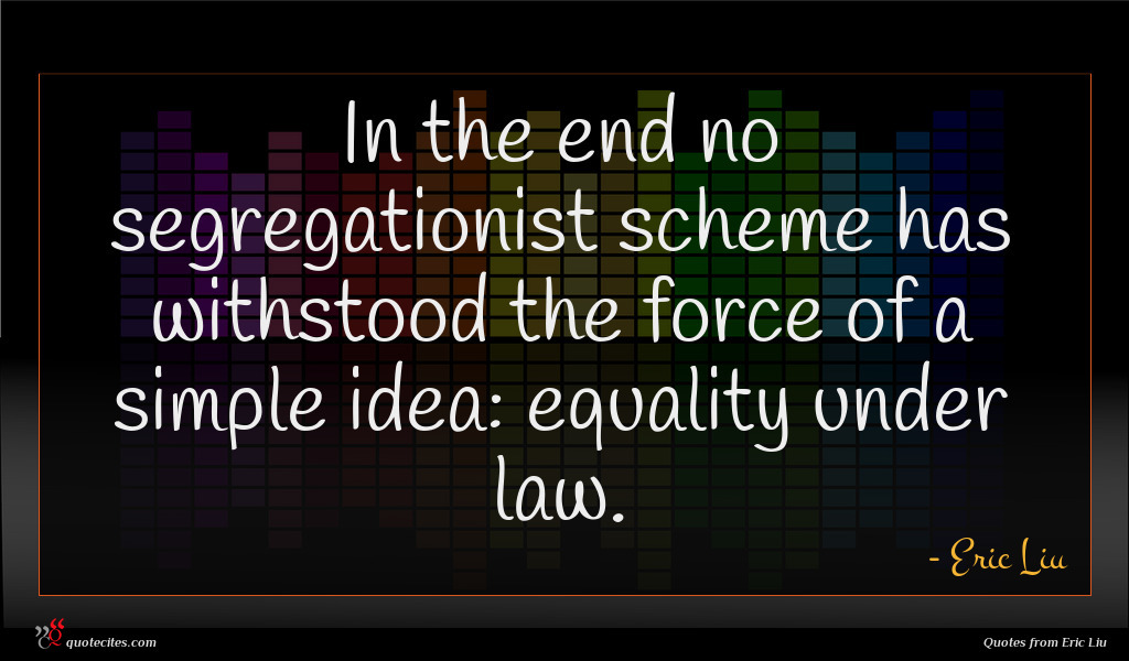 In the end no segregationist scheme has withstood the force of a simple idea: equality under law.