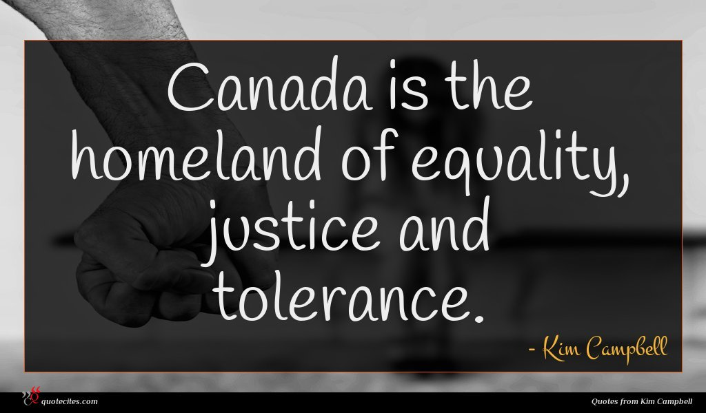 Canada is the homeland of equality, justice and tolerance.