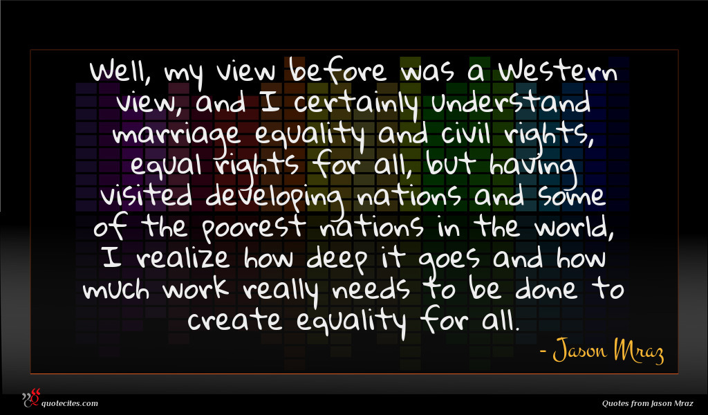 Well, my view before was a Western view, and I certainly understand marriage equality and civil rights, equal rights for all, but having visited developing nations and some of the poorest nations in the world, I realize how deep it goes and how much work really needs to be done to create equality for all.