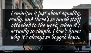 Mia Wasikowska quote : Feminism is just about ...