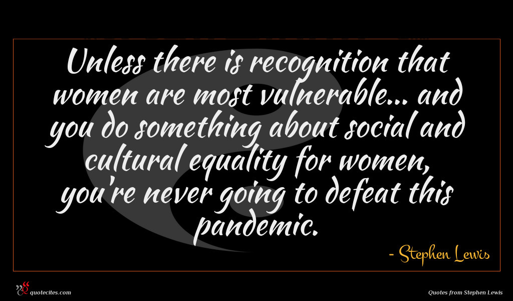 Unless there is recognition that women are most vulnerable... and you do something about social and cultural equality for women, you're never going to defeat this pandemic.