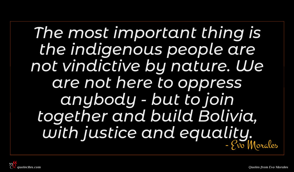 The most important thing is the indigenous people are not vindictive by nature. We are not here to oppress anybody - but to join together and build Bolivia, with justice and equality.