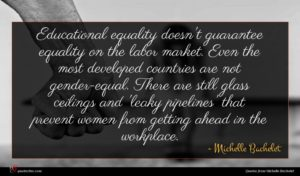 Michelle Bachelet quote : Educational equality doesn't guarantee ...