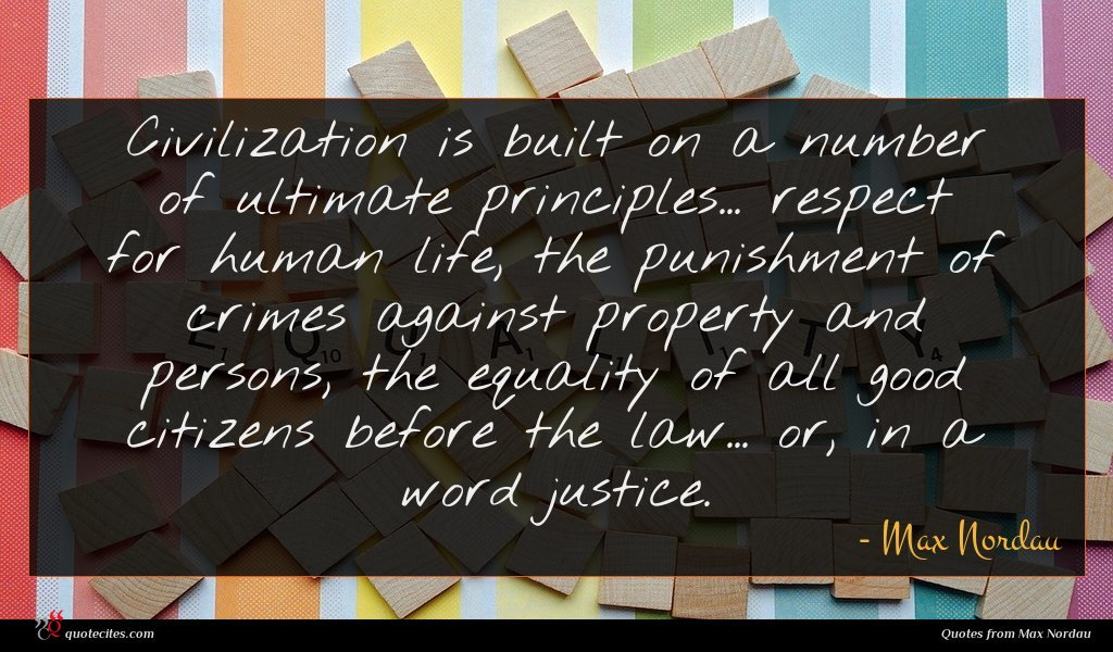 Civilization is built on a number of ultimate principles... respect for human life, the punishment of crimes against property and persons, the equality of all good citizens before the law... or, in a word justice.