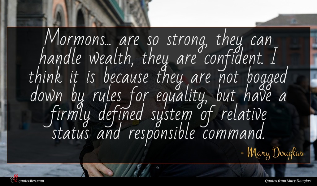 Mormons... are so strong, they can handle wealth, they are confident. I think it is because they are not bogged down by rules for equality, but have a firmly defined system of relative status and responsible command.