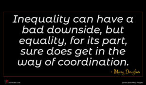 Mary Douglas quote : Inequality can have a ...