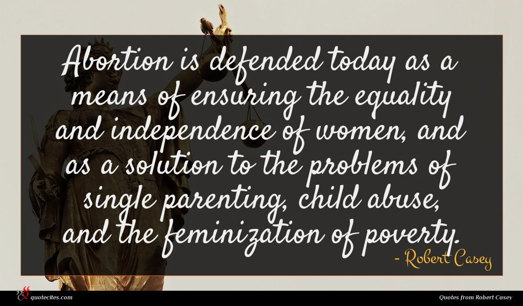 Abortion is defended today as a means of ensuring the equality and independence of women, and as a solution to the problems of single parenting, child abuse, and the feminization of poverty.