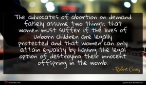 Robert Casey quote : The advocates of abortion ...