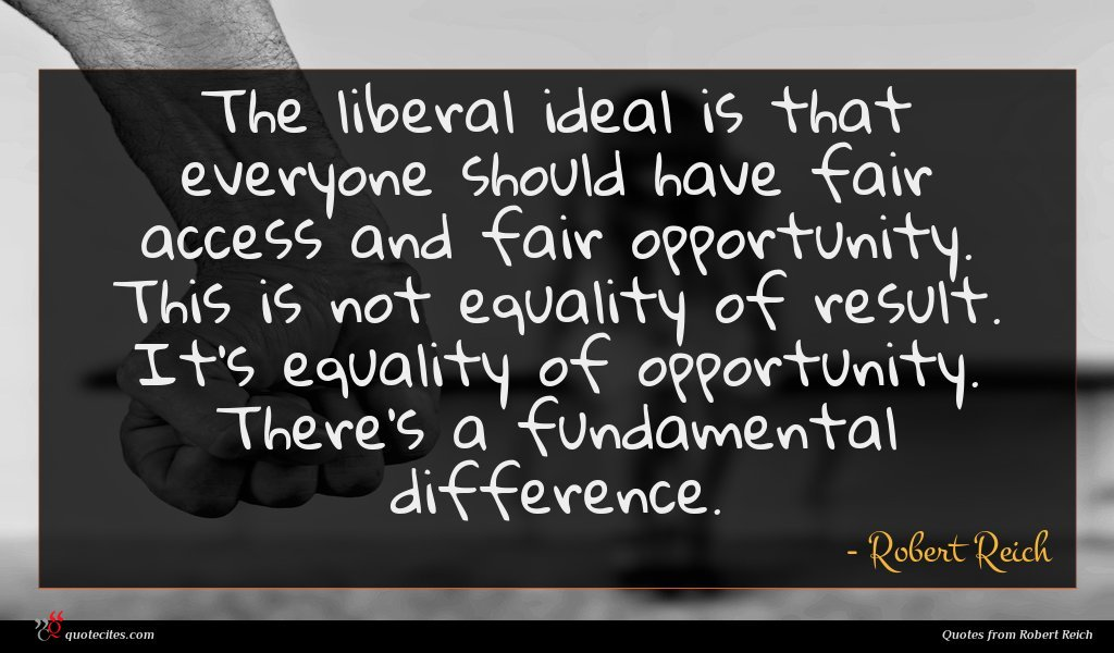 The liberal ideal is that everyone should have fair access and fair opportunity. This is not equality of result. It's equality of opportunity. There's a fundamental difference.