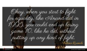 Vladimir Kramnik quote : Okay when you start ...