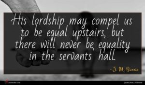 J. M. Barrie quote : His lordship may compel ...