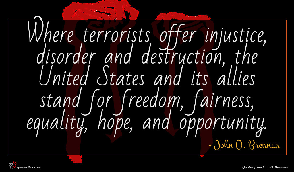 Where terrorists offer injustice, disorder and destruction, the United States and its allies stand for freedom, fairness, equality, hope, and opportunity.