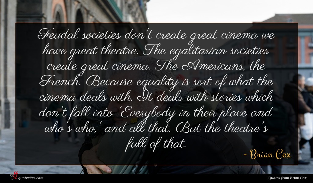 Feudal societies don't create great cinema we have great theatre. The egalitarian societies create great cinema. The Americans, the French. Because equality is sort of what the cinema deals with. It deals with stories which don't fall into 'Everybody in their place and who's who,' and all that. But the theatre's full of that.